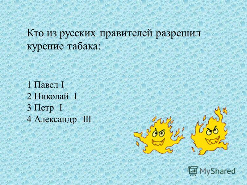 Кто из русских правителей разрешил курение табака: 1 Павел I 2 Николай I 3 Петр I 4 Александр III