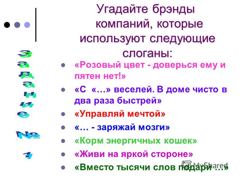 Угадайте брэнды компаний, которые используют следующие слоганы: Угадайте брэнды компаний, которые используют следующие слоганы: «Розовый цвет - доверься ему и пятен нет!» «С «…» веселей. В доме чисто в два раза быстрей» «Управляй мечтой» «… - заряжай