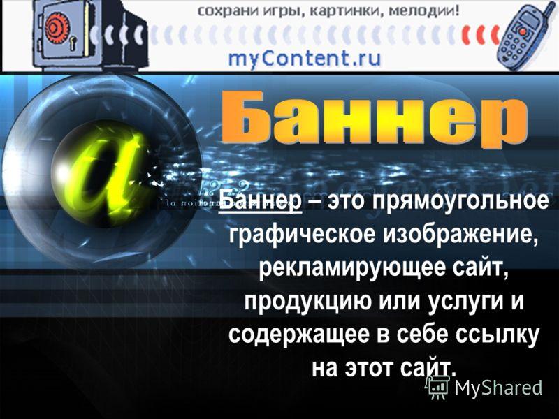 Баннер – это прямоугольное графическое изображение, рекламирующее сайт, продукцию или услуги и содержащее в себе ссылку на этот сайт.