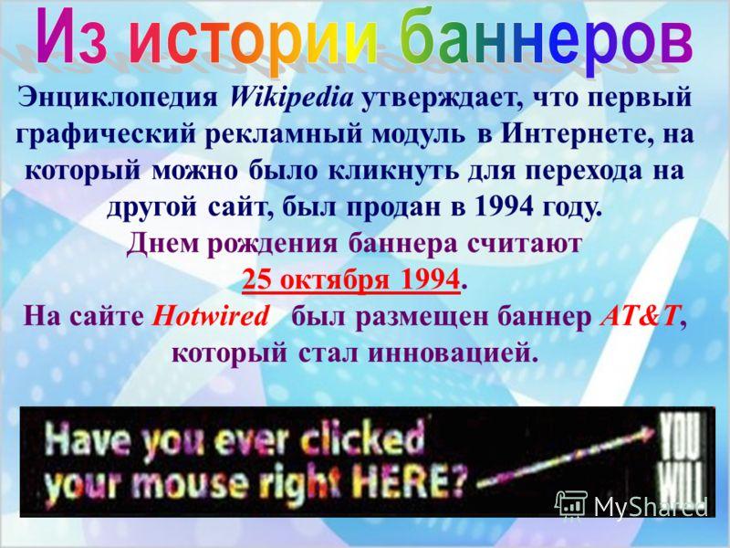 Энциклопедия Wikipedia утверждает, что первый графический рекламный модуль в Интернете, на который можно было кликнуть для перехода на другой сайт, был продан в 1994 году. Днем рождения баннера считают 25 октября 1994. На сайте Hotwired был размещен
