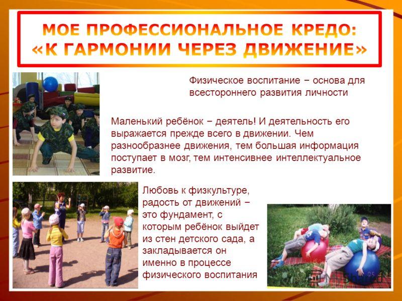 Физическое воспитание – основа для всестороннего развития личности Маленький ребёнок – деятель! И деятельность его выражается прежде всего в движении. Чем разнообразнее движения, тем большая информация поступает в мозг, тем интенсивнее интеллектуальн