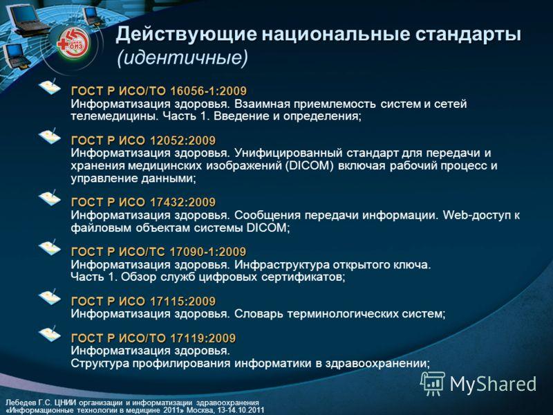 Лебедев Г.С. ЦНИИ организации и информатизации здравоохранения «Информационные технологии в медицине 2011» Москва, 13-14.10.2011 Действующие национальные стандарты Действующие национальные стандарты (идентичные) ГОСТ Р ИСО/ТО 16056-1:2009 ГОСТ Р ИСО/