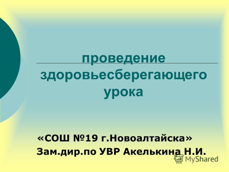 проведение здоровьесберегающего урока «СОШ 19 г.Новоалтайска» Зам.дир.по УВР Акелькина Н.И.