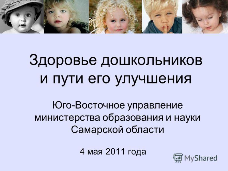 Здоровье дошкольников и пути его улучшения 4 мая 2011 года Юго-Восточное управление министерства образования и науки Самарской области