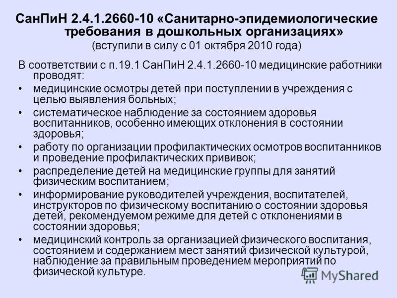 В соответствии с п.19.1 СанПиН 2.4.1.2660-10 медицинские работники проводят: медицинские осмотры детей при поступлении в учреждения с целью выявления больных; систематическое наблюдение за состоянием здоровья воспитанников, особенно имеющих отклонени