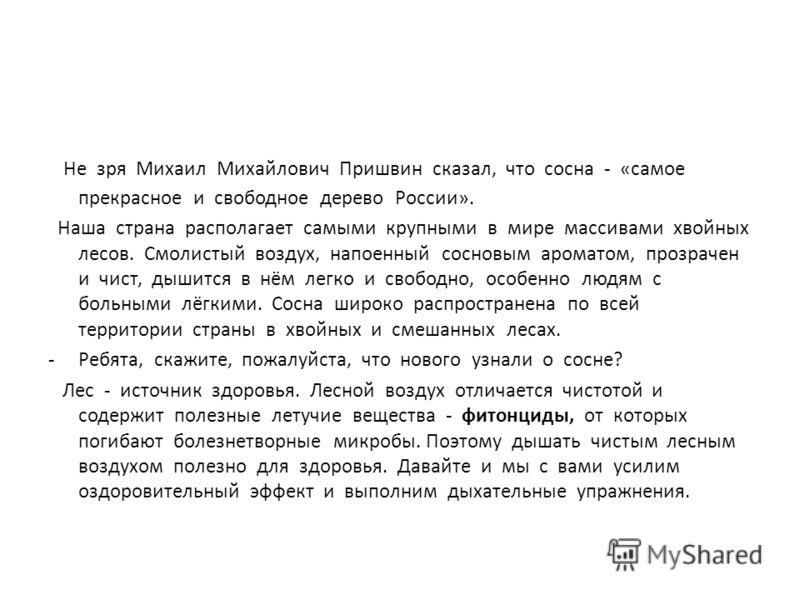 Не зря Михаил Михайлович Пришвин сказал, что сосна - «самое прекрасное и свободное дерево России». Наша страна располагает самыми крупными в мире массивами хвойных лесов. Смолистый воздух, напоенный сосновым ароматом, прозрачен и чист, дышится в нём