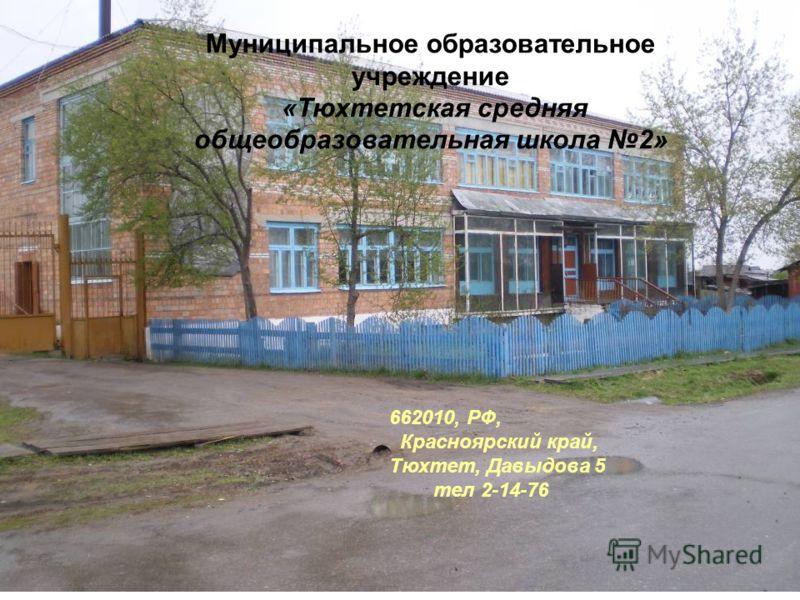 Муниципальное образовательное учреждение «Тюхтетская средняя общеобразовательная школа 2» 662010, РФ, Красноярский край, Тюхтет, Давыдова 5 тел 2-14-76
