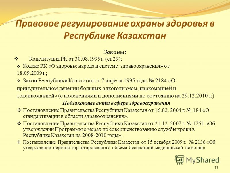 Правовое регулирование охраны здоровья в Республике Казахстан Законы: Конституция РК от 30.08.1995 г. (ст.29); Кодекс РК «О здоровье народа и системе здравоохранения» от 18.09.2009 г.; Закон Республики Казахстан от 7 апреля 1995 года 2184 «О принудит