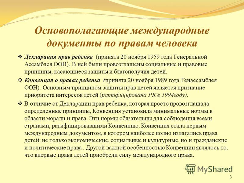 Основополагающие международные документы по правам человека Декларация прав ребенка (принята 20 ноября 1959 года Генеральной Ассамблея ООН). В ней были провозглашены социальные и правовые принципы, касающиеся защиты и благополучия детей. Конвенция о