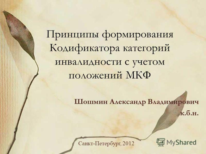Принципы формирования Кодификатора категорий инвалидности с учетом положений МКФ Шошмин Александр Владимирович к.б.н. Санкт-Петербург, 2012