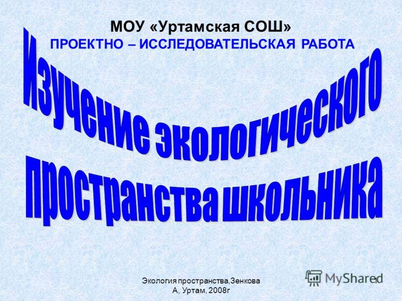 Экология пространства,Зенкова А, Уртам, 2008г 1 МОУ «Уртамская СОШ» ПРОЕКТНО – ИССЛЕДОВАТЕЛЬСКАЯ РАБОТА