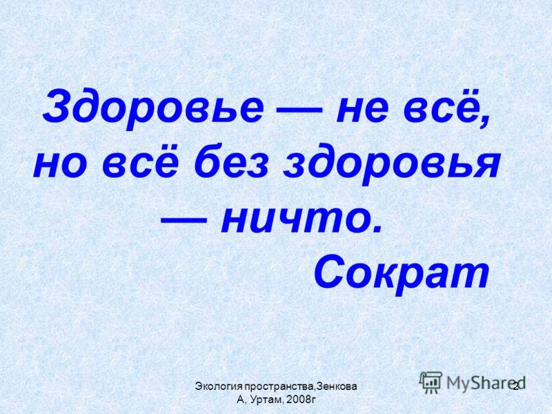 Экология пространства,Зенкова А, Уртам, 2008г 2 Здоровье не всё, но всё без здоровья ничто. Сократ