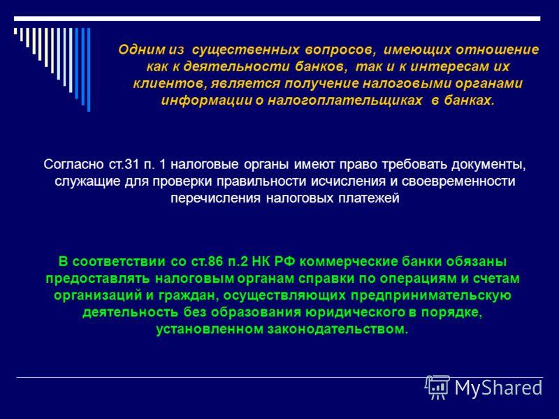 Одним из существенных вопросов, имеющих отношение как к деятельности банков, так и к интересам их клиентов, является получение налоговыми органами информации о налогоплательщиках в банках. В соответствии со ст.86 п.2 НК РФ коммерческие банки обязаны