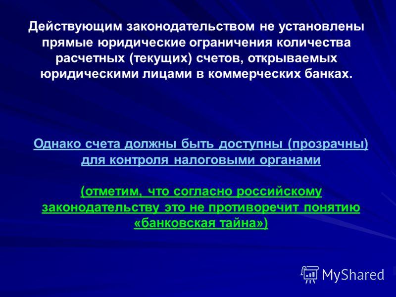Однако счета должны быть доступны (прозрачны) для контроля налоговыми органами (отметим, что согласно российскому законодательству это не противоречит понятию «банковская тайна») Действующим законодательством не установлены прямые юридические огранич
