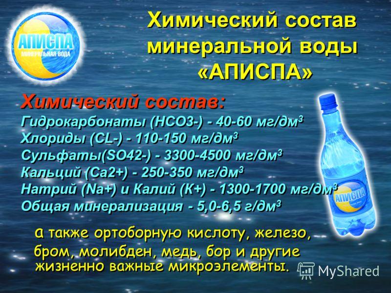 Химический состав минеральной воды «АПИСПА» Химический состав: Гидрокарбонаты (HCO3-) - 40-60 мг/дм 3 Хлориды (CL-) - 110-150 мг/дм 3 Сульфаты(SO42-) - 3300-4500 мг/дм 3 Кальций (Сa2+) - 250-350 мг/дм 3 Натрий (Na+) и Калий (К+) - 1300-1700 мг/дм 3 О