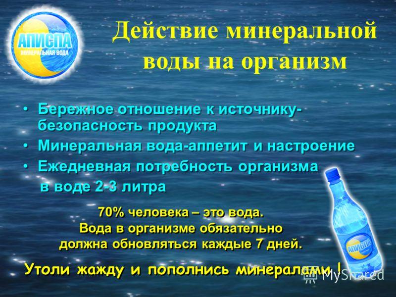 Действие минеральной воды на организм Бережное отношение к источнику- безопасность продукта Минеральная вода-аппетит и настроение Ежедневная потребность организма в воде 2-3 литра Бережное отношение к источнику- безопасность продукта Минеральная вода