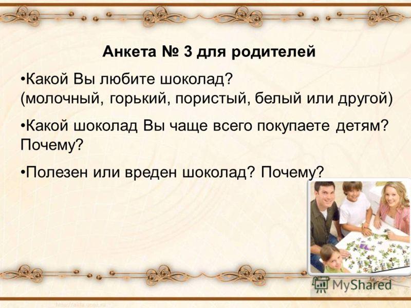 Анкета 3 для родителей Какой Вы любите шоколад? (молочный, горький, пористый, белый или другой) Какой шоколад Вы чаще всего покупаете детям? Почему? Полезен или вреден шоколад? Почему?