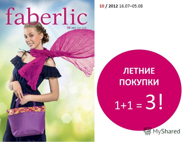10 / 2012 16.07–05.08 ЛЕТНИЕ ПОКУПКИ 1+1 = 3!
