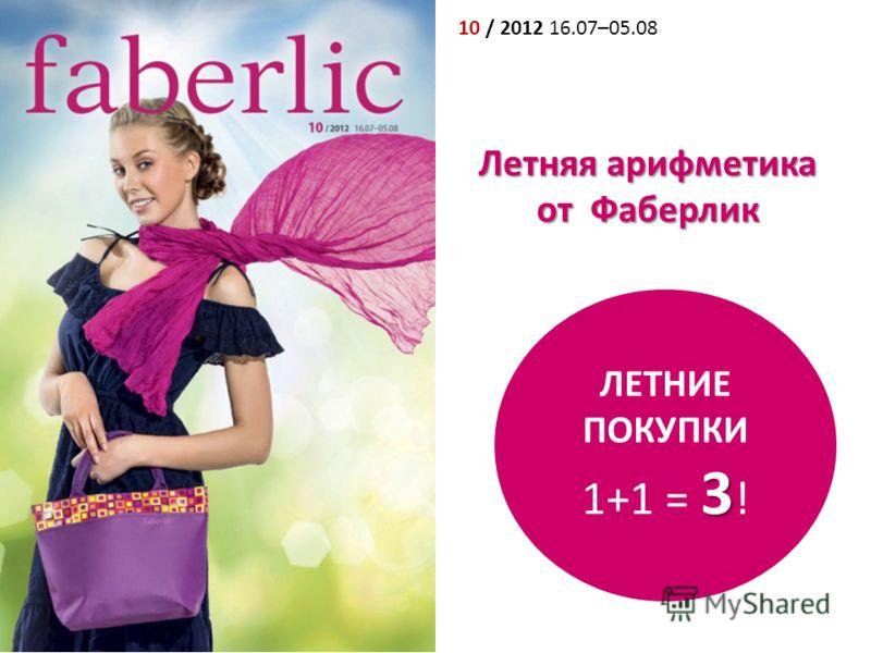 10 / 2012 16.07–05.08 ЛЕТНИЕ ПОКУПКИ 3 1+1 = 3 ! Летняя арифметика от Фаберлик