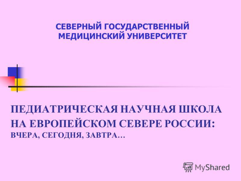 ПЕДИАТРИЧЕСКАЯ НАУЧНАЯ ШКОЛА НА ЕВРОПЕЙСКОМ СЕВЕРЕ РОССИИ : ВЧЕРА, СЕГОДНЯ, ЗАВТРА… СЕВЕРНЫЙ ГОСУДАРСТВЕННЫЙ МЕДИЦИНСКИЙ УНИВЕРСИТЕТ