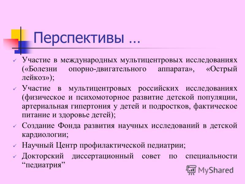 Перспективы … Участие в международных мультицентровых исследованиях («Болезни опорно-двигательного аппарата», «Острый лейкоз»); Участие в мультицентровых российских исследованиях (физическое и психомоторное развитие детской популяции, артериальная ги