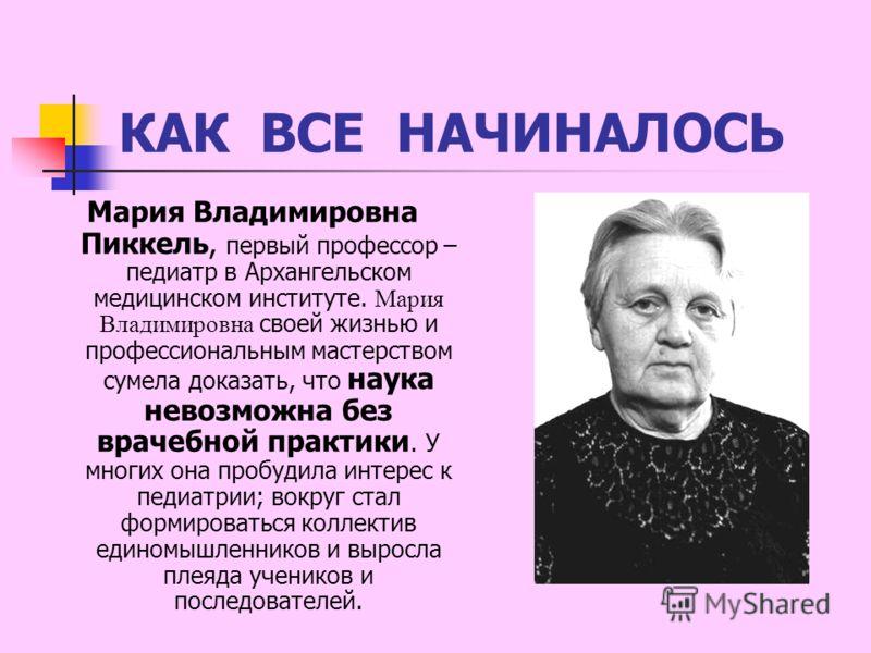 КАК ВСЕ НАЧИНАЛОСЬ Мария Владимировна Пиккель, первый профессор – педиатр в Архангельском медицинском институте. Мария Владимировна своей жизнью и профессиональным мастерством сумела доказать, что наука невозможна без врачебной практики. У многих она