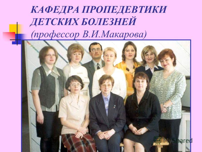 КАФЕДРА ПРОПЕДЕВТИКИ ДЕТСКИХ БОЛЕЗНЕЙ (профессор В.И.Макарова)