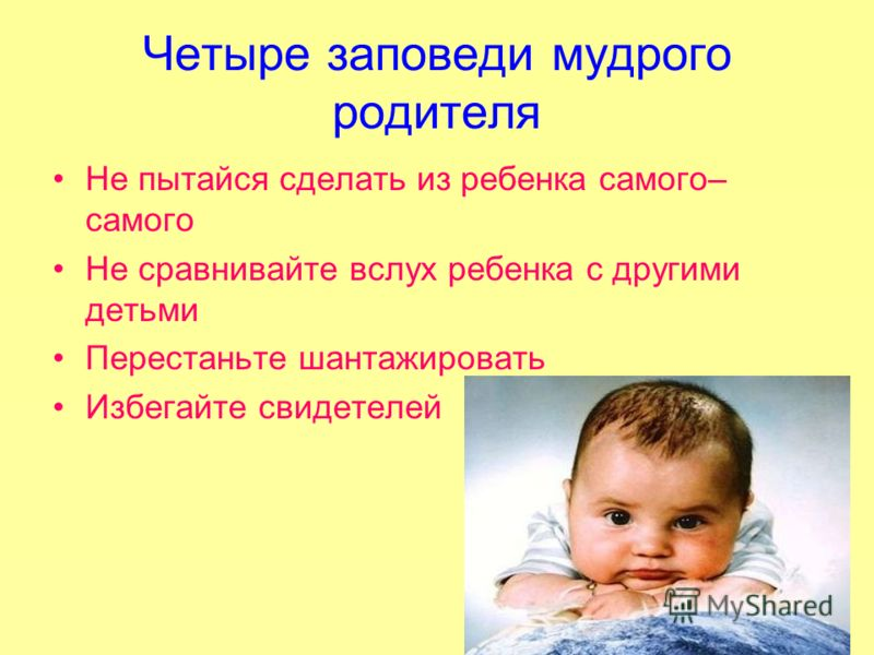 Четыре заповеди мудрого родителя Не пытайся сделать из ребенка самого– самого Не сравнивайте вслух ребенка с другими детьми Перестаньте шантажировать Избегайте свидетелей