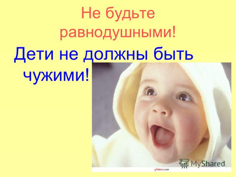 Не будьте равнодушными! Дети не должны быть чужими!