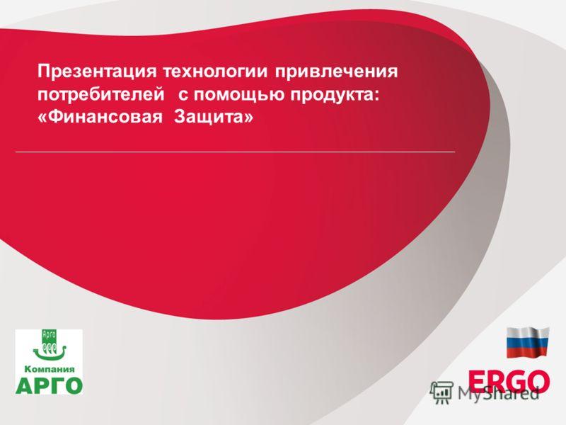 1 ERGO in Russia Strategic Board Session, 07 th of October, 2010, Tallinn / Estonia Презентация технологии привлечения потребителей с помощью продукта: «Финансовая Защита»