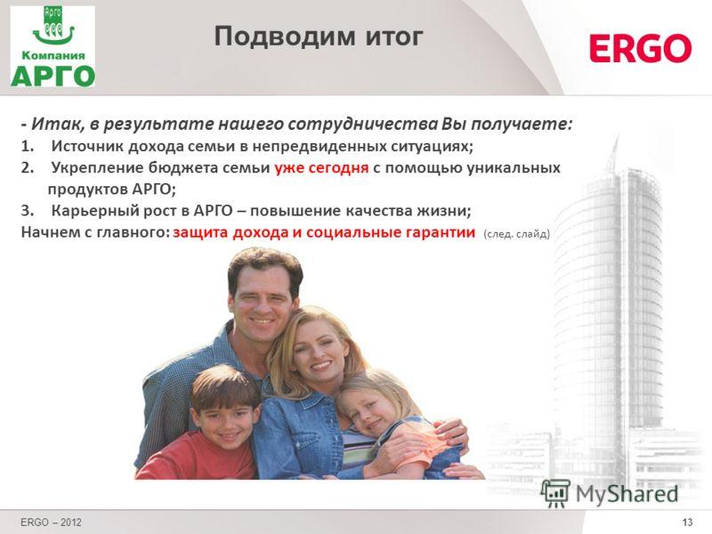 13 - Итак, в результате нашего сотрудничества Вы получаете: 1. Источник дохода семьи в непредвиденных ситуациях; 2. Укрепление бюджета семьи уже сегодня с помощью уникальных продуктов АРГО; 3. Карьерный рост в АРГО – повышение качества жизни; Начнем
