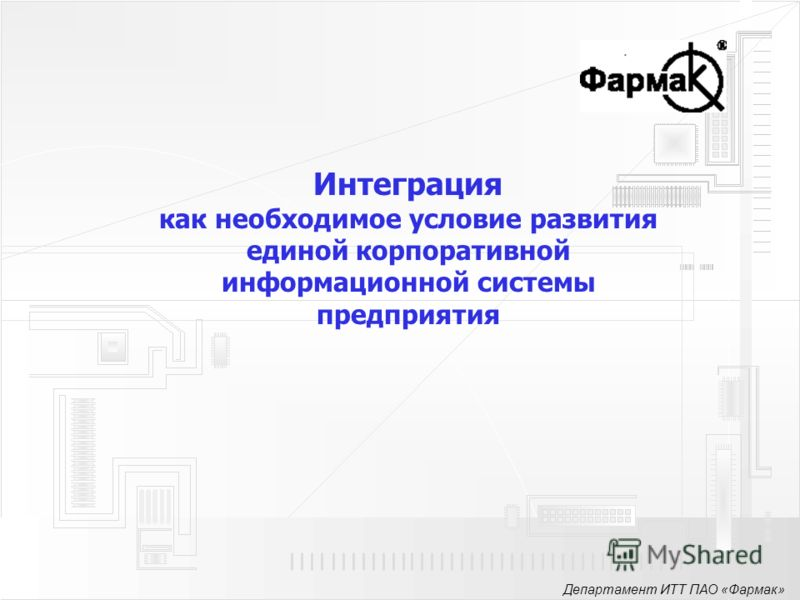 Департамент ИТТ ПАО «Фармак» Интеграция как необходимое условие развития единой корпоративной информационной системы предприятия