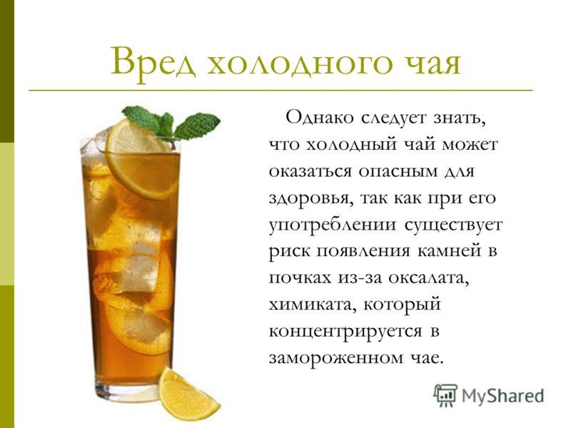 Вред холодного чая Однако следует знать, что холодный чай может оказаться опасным для здоровья, так как при его употреблении существует риск появления камней в почках из-за оксалата, химиката, который концентрируется в замороженном чае.