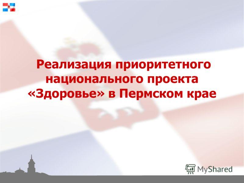 Реализация приоритетного национального проекта «Здоровье» в Пермском крае