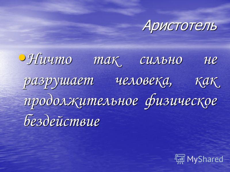Аристотель Ничто так сильно не разрушает человека, как продолжительное физическое бездействие