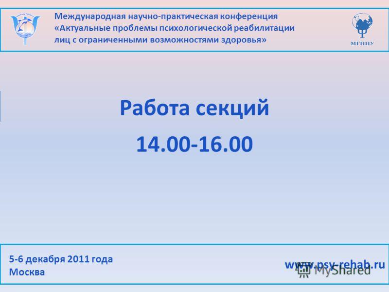 Международная научно-практическая конференция «Актуальные проблемы психологической реабилитации лиц с ограниченными возможностями здоровья» www.psy-rehab.ru 5-6 декабря 2011 года Москва Работа секций 14.00-16.00