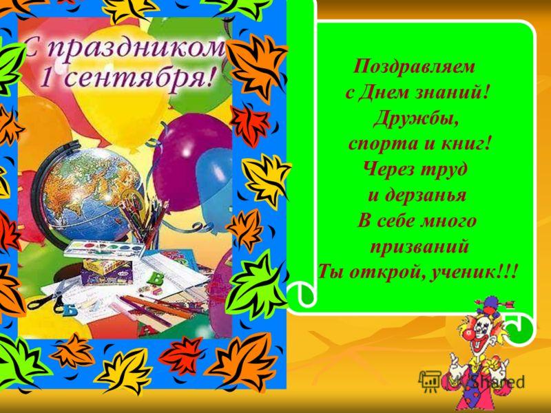 Поздравляем с Днем знаний! Дружбы, спорта и книг! Через труд и дерзанья В себе много призваний Ты открой, ученик!!!