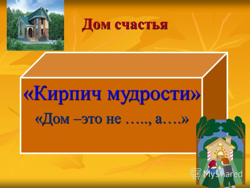 Дом счастья «Кирпич мудрости» «Дом –это не ….., а….»