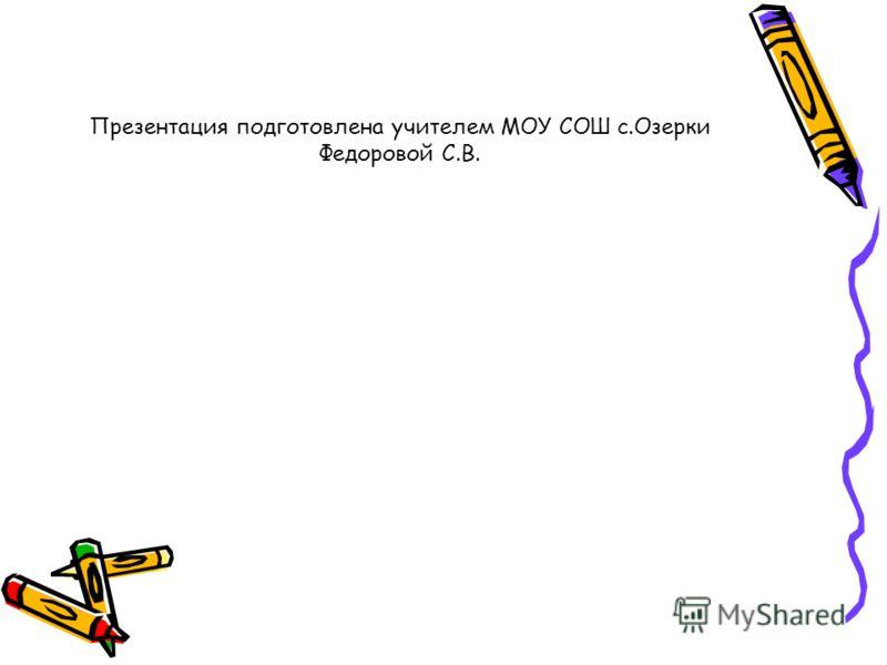 Презентация подготовлена учителем МОУ СОШ с.Озерки Федоровой С.В.