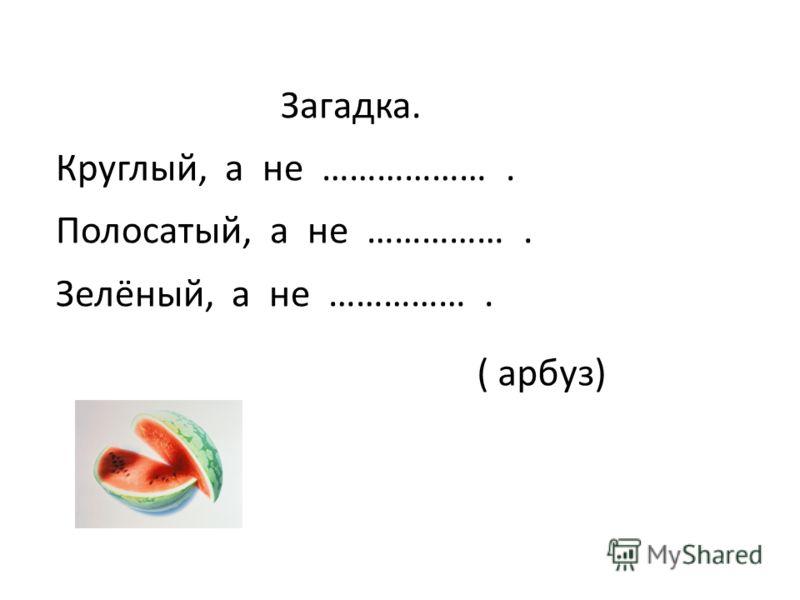 Загадка. Круглый, а не ………………. Полосатый, а не ……………. Зелёный, а не ……………. ( арбуз)
