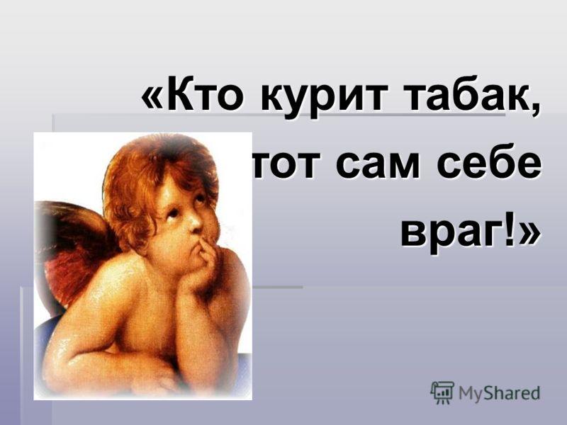 «Кто курит табак, тот сам себе тот сам себевраг!»