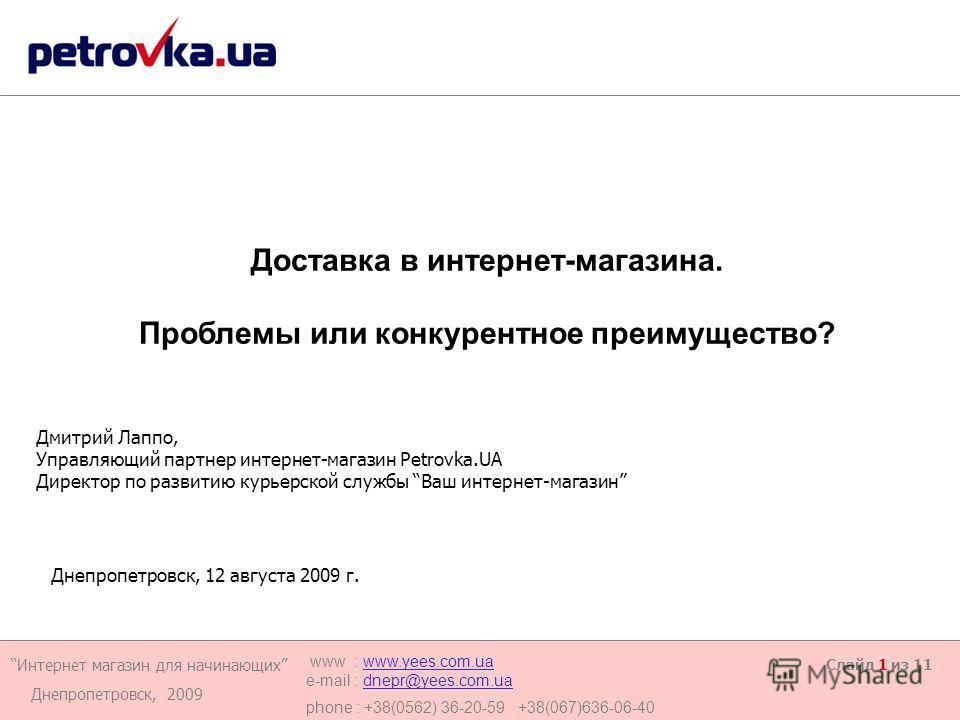 Интернет магазин для начинающих Днепропетровск, 2009 www : www.yees.com.uawww.yees.com.ua e-mail : dnepr@yees.com.uadnepr@yees.com.ua phone : +38(0562) 36-20-59 +38(067)636-06-40 Слайд 1 из 11 Дмитрий Лаппо, Управляющий партнер интернет-магазин Petro