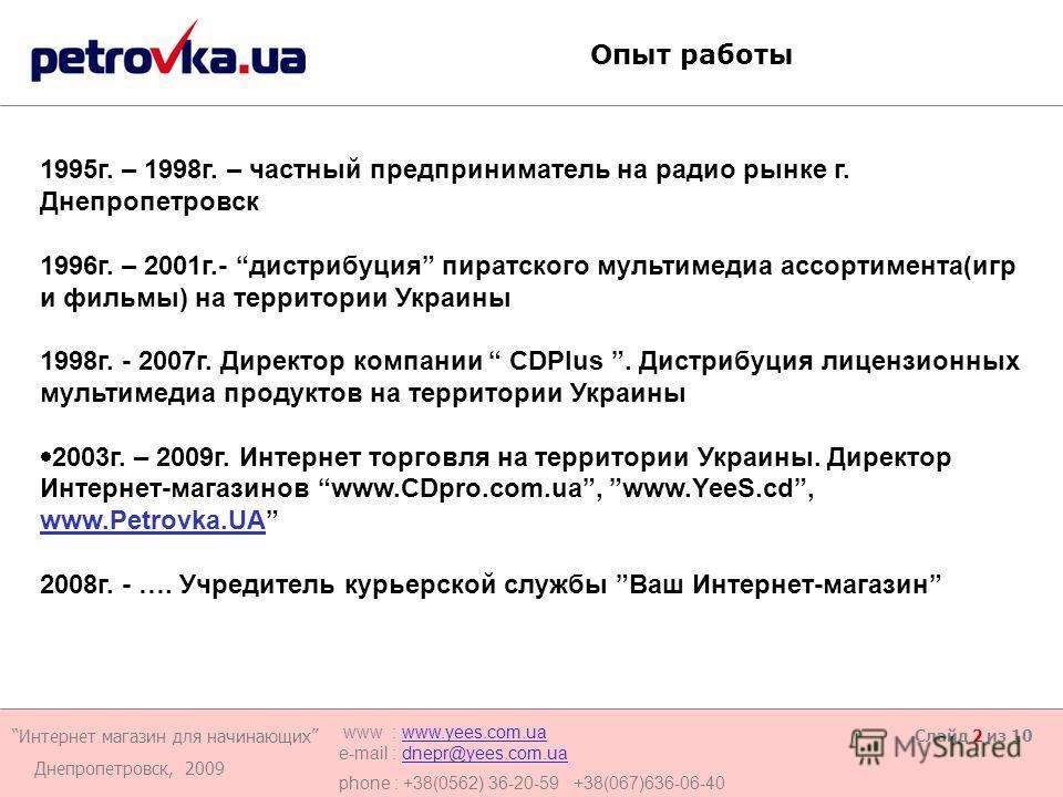 Интернет магазин для начинающих Днепропетровск, 2009 www : www.yees.com.uawww.yees.com.ua e-mail : dnepr@yees.com.uadnepr@yees.com.ua phone : +38(0562) 36-20-59 +38(067)636-06-40 Слайд 2 из 10 Опыт работы 1995 г. – 1998 г. – частный предприниматель н
