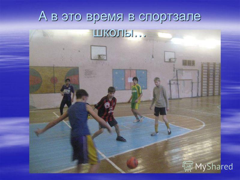 А в это время в спортзале школы…