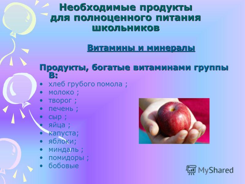 Необходимые продукты для полноценного питания школьников Витамины и минералы Продукты, богатые витаминами группы В: хлеб грубого помола ; молоко ; творог ; печень ; сыр ; яйца ; капуста; яблоки; миндаль ; помидоры ; бобовые