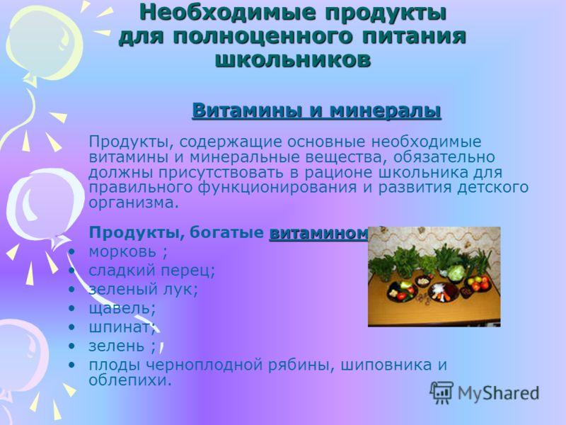 Необходимые продукты для полноценного питания школьников Витамины и минералы витамином А Витамины и минералы Продукты, содержащие основные необходимые витамины и минеральные вещества, обязательно должны присутствовать в рационе школьника для правильн