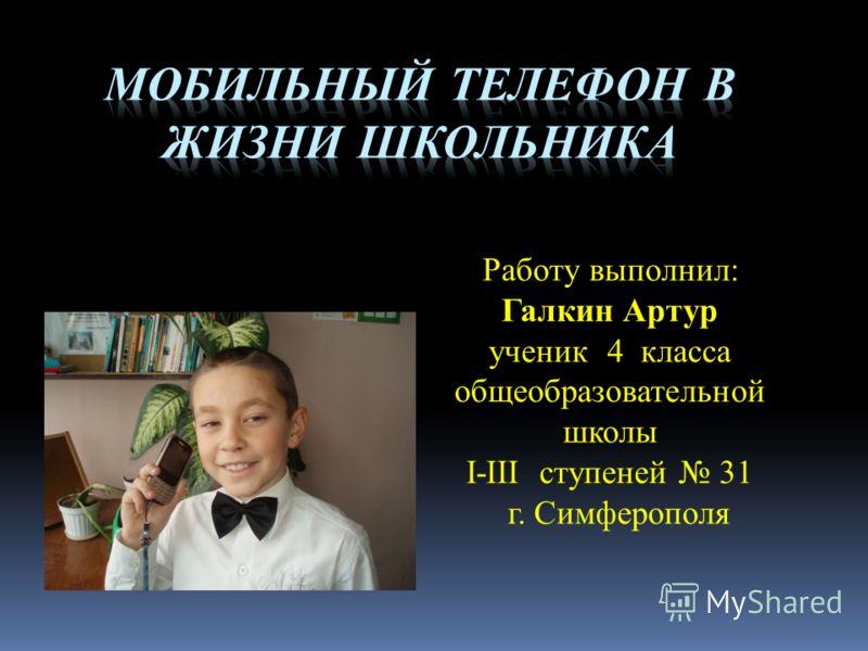 Работу выполнил: Галкин Артур ученик 4 класса общеобразовательной школы I-III ступеней 31 г. Симферополя