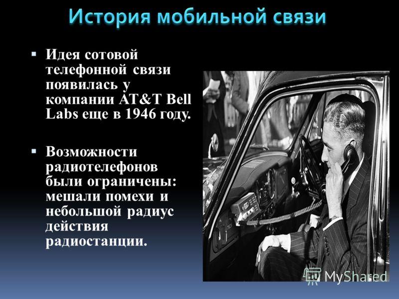 Идея сотовой телефонной связи появилась у компании AT&T Bell Labs еще в 1946 году. Возможности радиотелефонов были ограничены: мешали помехи и небольшой радиус действия радиостанции.