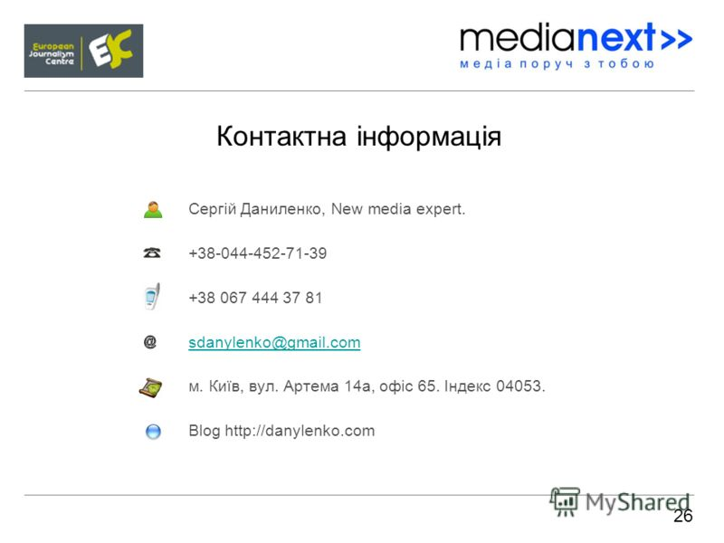 Контактна інформація Сергій Даниленко, New media expert. +38-044-452-71-39 +38 067 444 37 81 sdanylenko@gmail.com м. Київ, вул. Артема 14а, офіс 65. Індекс 04053. Blog http://danylenko.com 26