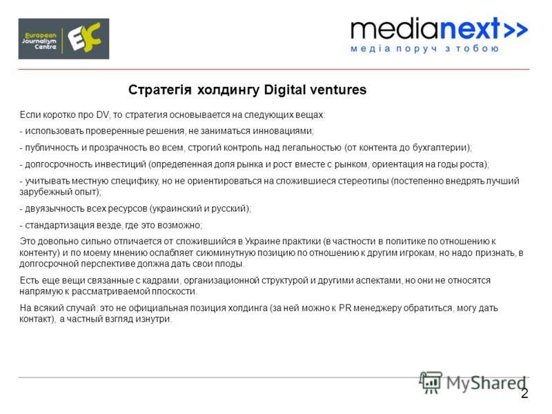 2 Стратегія холдингу Digital ventures Если коротко про DV, то стратегия основывается на следующих вещах: - использовать проверенные решения, не заниматься инновациями; - публичность и прозрачность во всем, строгий контроль над легальностью (от контен